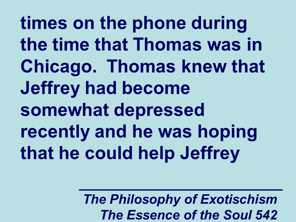 The Philosophy of Exotischism The Essence of the Soul 623 Jeffrey , said Thomas, a couple months ago when I was living in Chicago I met a spiritually and psychologically vulnerable guy named Dan who is a little bit older than us and who is