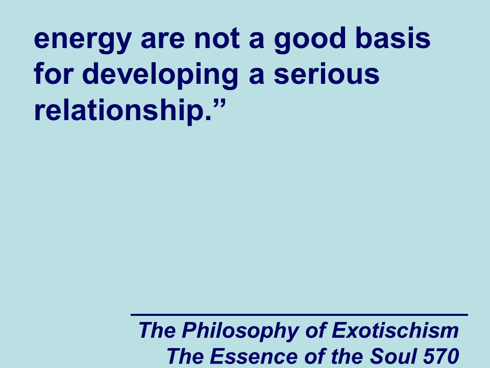 """The Philosophy of Exotischism The Essence of the Soul 570 energy are not a good basis for developing a serious relationship."""""""