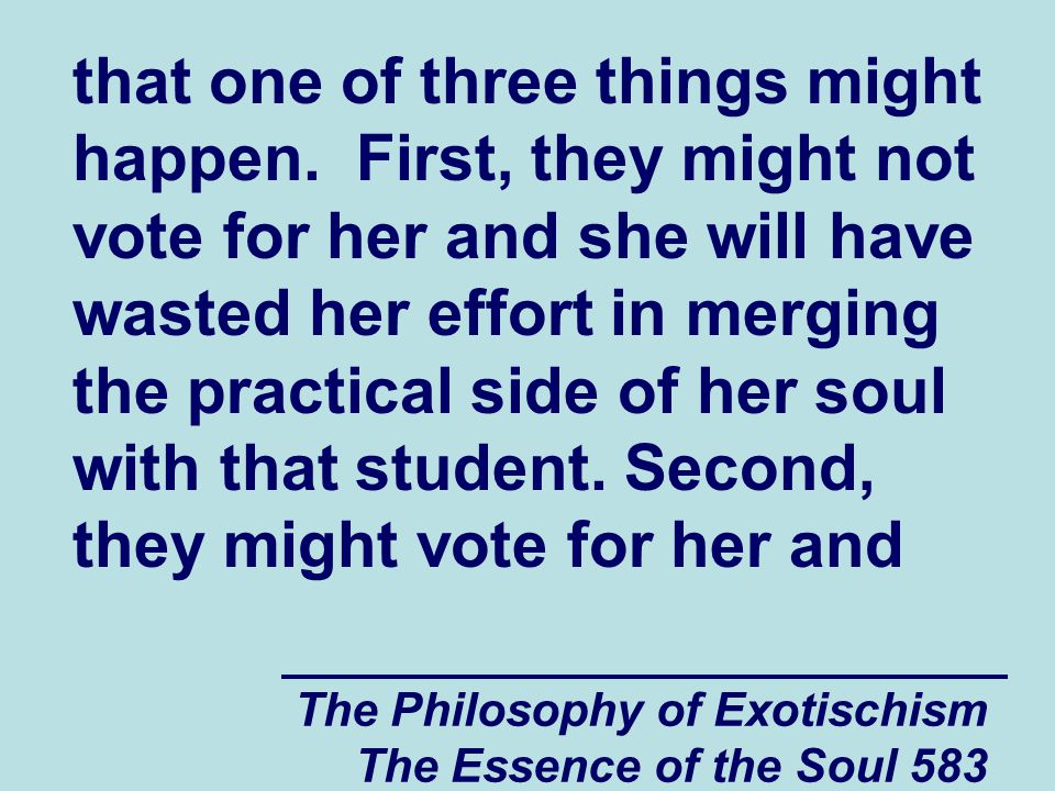 The Philosophy of Exotischism The Essence of the Soul 583 that one of three things might happen. First, they might not vote for her and she will have