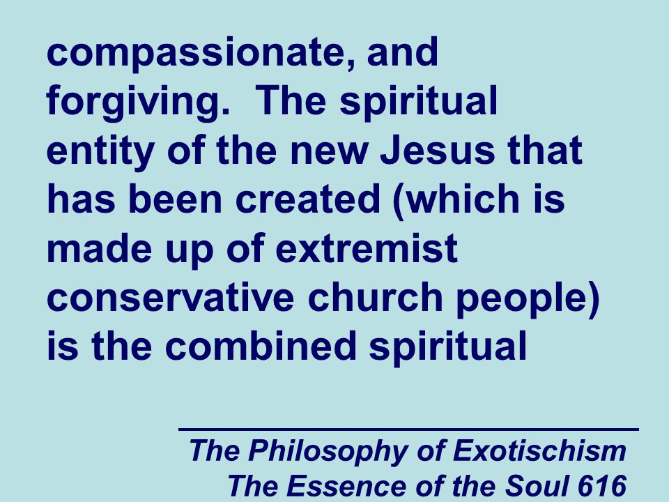 The Philosophy of Exotischism The Essence of the Soul 616 compassionate, and forgiving. The spiritual entity of the new Jesus that has been created (w