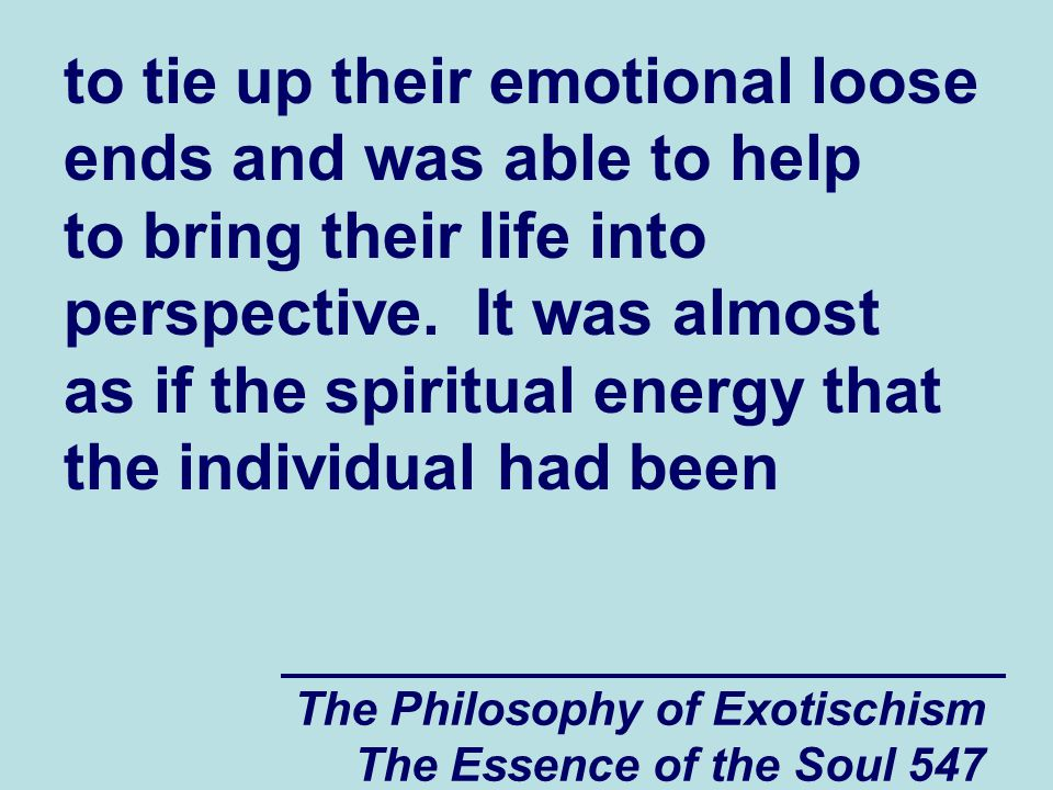 The Philosophy of Exotischism The Essence of the Soul 547 to tie up their emotional loose ends and was able to help to bring their life into perspecti