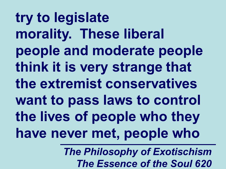 The Philosophy of Exotischism The Essence of the Soul 620 try to legislate morality. These liberal people and moderate people think it is very strange