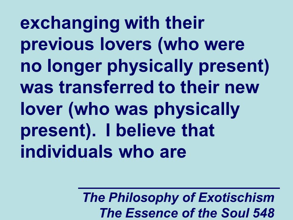 The Philosophy of Exotischism The Essence of the Soul 549 spiritually and psychologically vulnerable also have a tendency to transfer their exchanges of spiritual energy from people who they knew in the past (people who exchanged spiritual energy with them