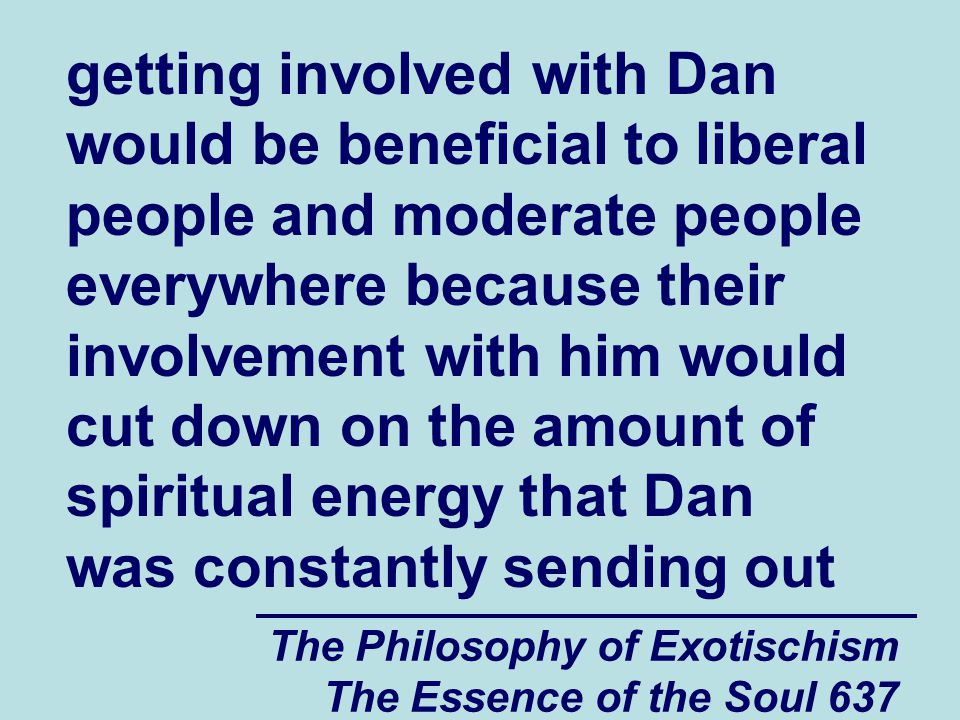 The Philosophy of Exotischism The Essence of the Soul 637 getting involved with Dan would be beneficial to liberal people and moderate people everywhe