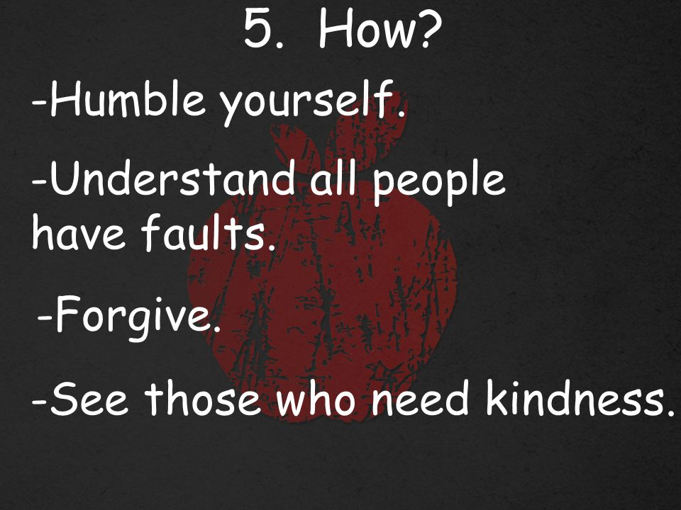5. How. -Humble yourself. -Understand all people have faults.