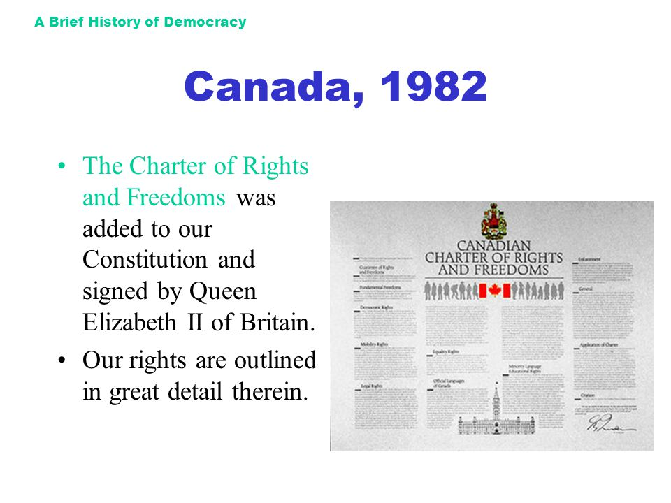 A Brief History of Democracy Canada, 1982 The Charter of Rights and Freedoms was added to our Constitution and signed by Queen Elizabeth II of Britain
