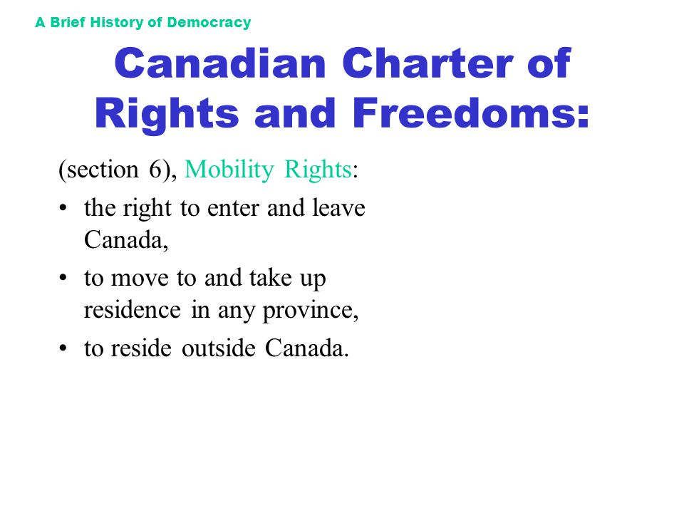 A Brief History of Democracy Canadian Charter of Rights and Freedoms: (section 6), Mobility Rights: the right to enter and leave Canada, to move to an