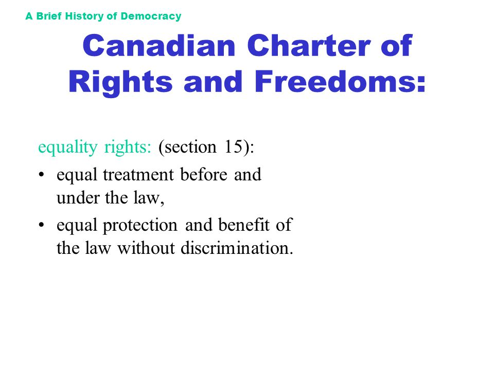 A Brief History of Democracy Canadian Charter of Rights and Freedoms: equality rights: (section 15): equal treatment before and under the law, equal p