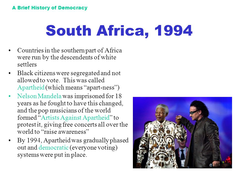 A Brief History of Democracy South Africa, 1994 Countries in the southern part of Africa were run by the descendents of white settlers Black citizens