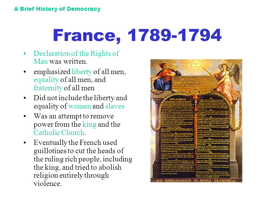 A Brief History of Democracy France, 1789-1794 Declaration of the Rights of Man was written. emphasized liberty of all men, equality of all men, and f
