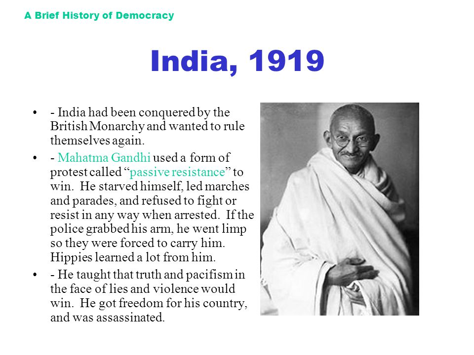 A Brief History of Democracy India, 1919 - India had been conquered by the British Monarchy and wanted to rule themselves again. - Mahatma Gandhi used