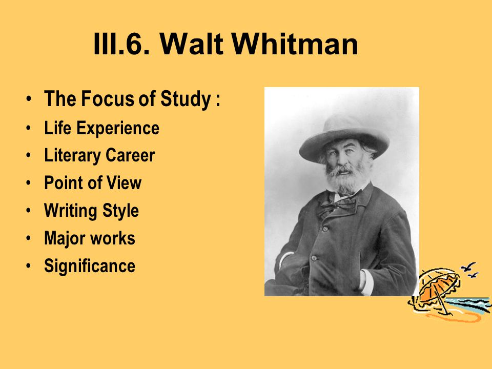 III.6. Walt Whitman The Focus of Study : Life Experience Literary Career Point of View Writing Style Major works Significance