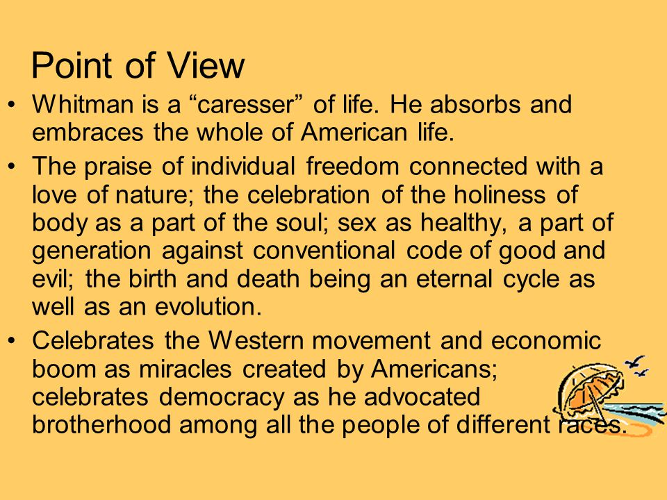 "Point of View Whitman is a ""caresser"" of life. He absorbs and embraces the whole of American life. The praise of individual freedom connected with a l"