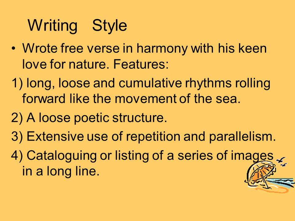 Writing Style Wrote free verse in harmony with his keen love for nature. Features: 1) long, loose and cumulative rhythms rolling forward like the move