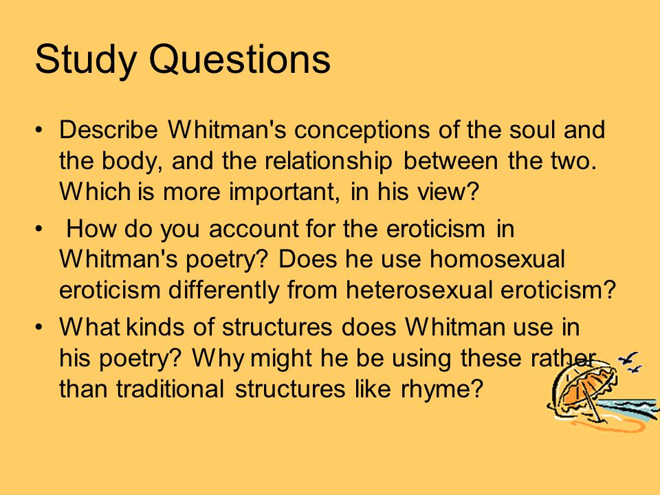 Study Questions Describe Whitman's conceptions of the soul and the body, and the relationship between the two. Which is more important, in his view? H