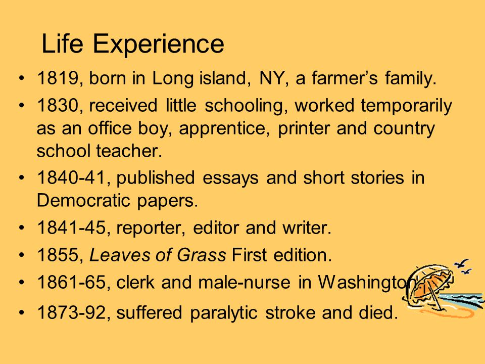 Life Experience 1819, born in Long island, NY, a farmer's family. 1830, received little schooling, worked temporarily as an office boy, apprentice, pr