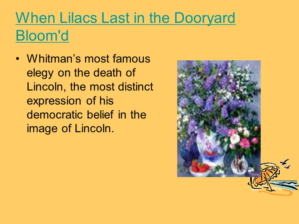 When Lilacs Last in the Dooryard Bloom d Whitman's most famous elegy on the death of Lincoln, the most distinct expression of his democratic belief in the image of Lincoln.