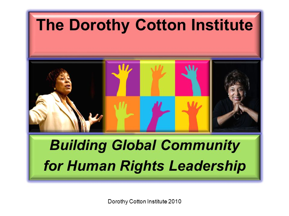 The Dorothy Cotton Institute Building Global Community for Human Rights Leadership Dorothy Cotton Institute 2010