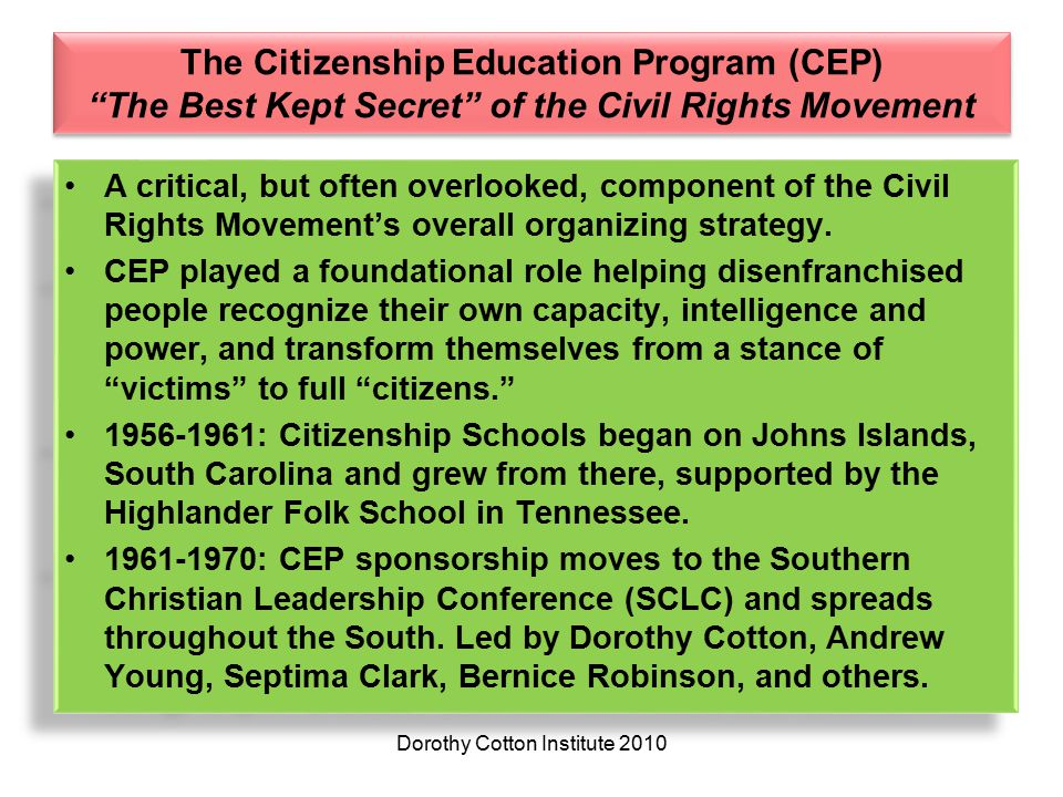 The Citizenship Education Program (CEP) The Best Kept Secret of the Civil Rights Movement A critical, but often overlooked, component of the Civil Rights Movement's overall organizing strategy.