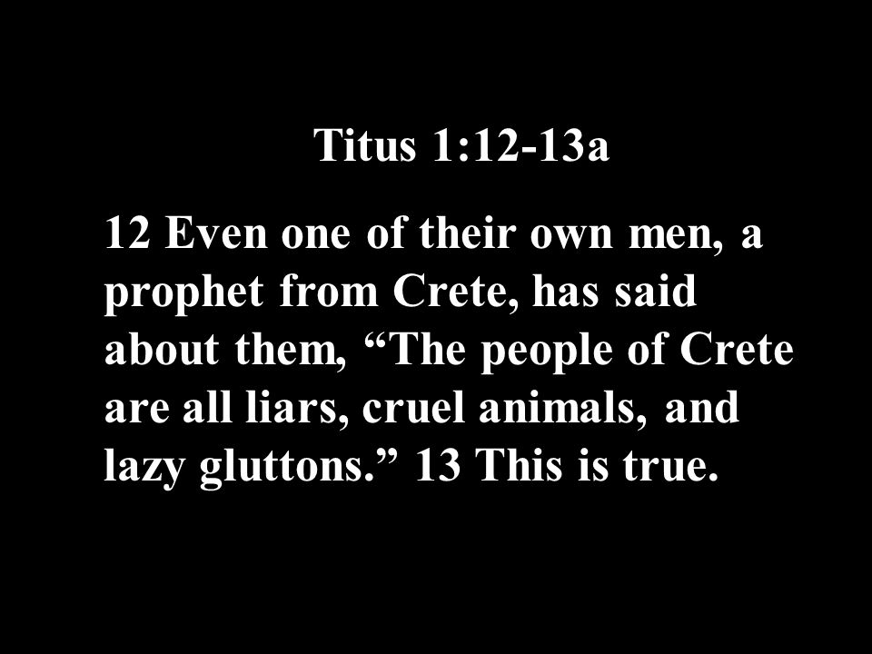 Titus 1:12-13a 12 Even one of their own men, a prophet from Crete, has said about them, The people of Crete are all liars, cruel animals, and lazy gluttons. 13 This is true.