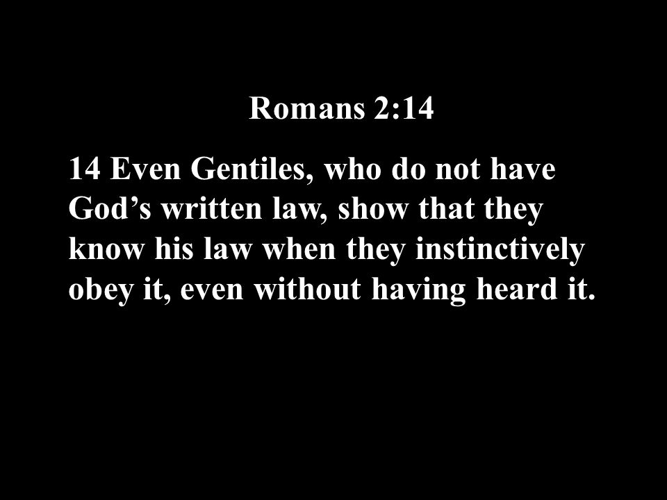 Romans 2:14 14 Even Gentiles, who do not have God's written law, show that they know his law when they instinctively obey it, even without having heard it.