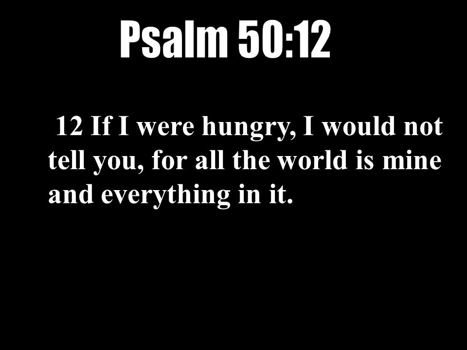 12 If I were hungry, I would not tell you, for all the world is mine and everything in it.