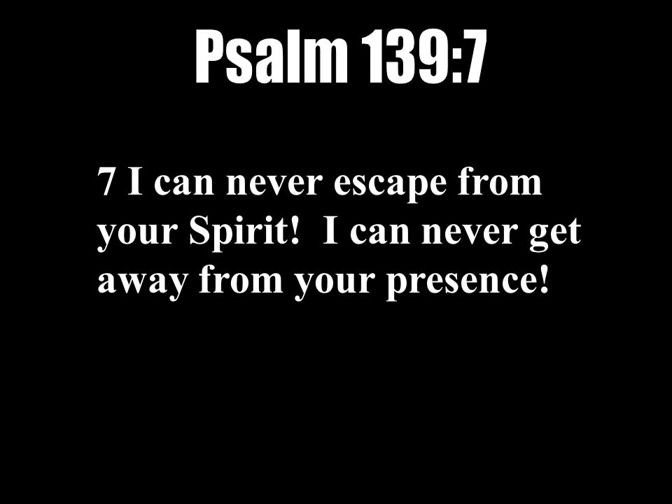 7 I can never escape from your Spirit! I can never get away from your presence!