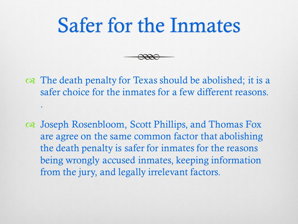 Safer for the InmatesSafer for the Inmates  The death penalty for Texas should be abolished; it is a safer choice for the inmates for a few different reasons..