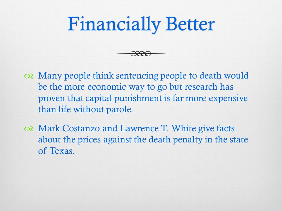 Financially BetterFinancially Better  Many people think sentencing people to death would be the more economic way to go but research has proven that capital punishment is far more expensive than life without parole.