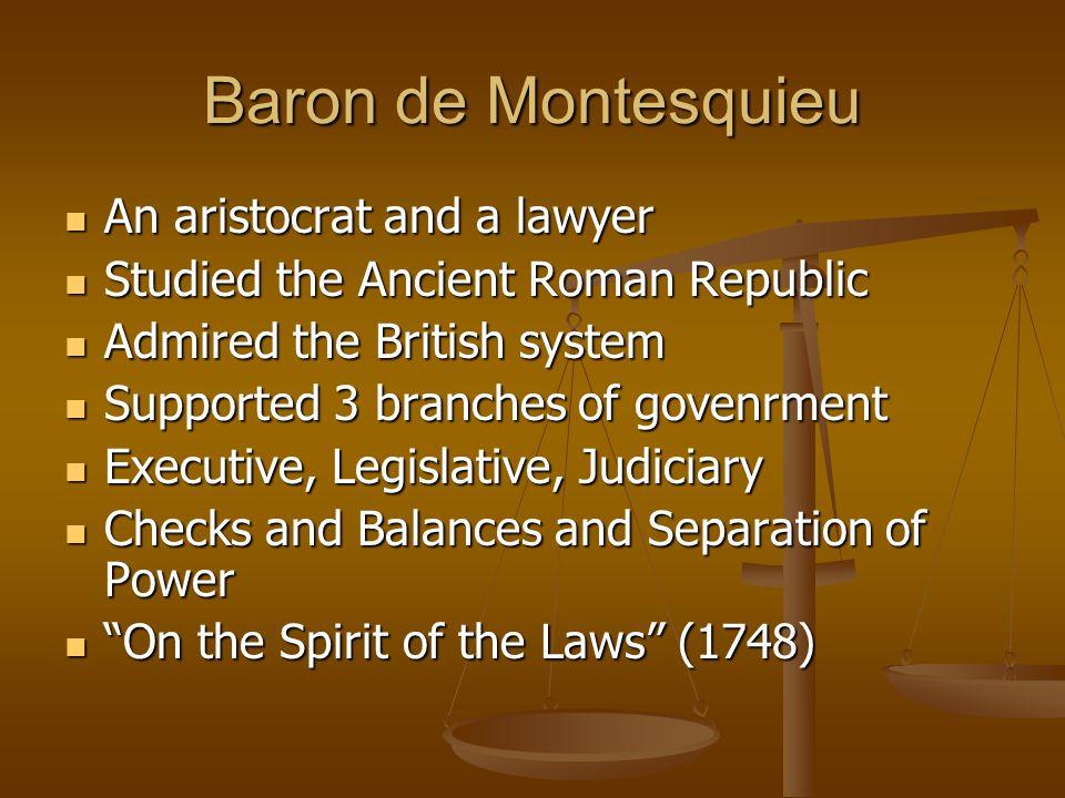 Baron de Montesquieu An aristocrat and a lawyer An aristocrat and a lawyer Studied the Ancient Roman Republic Studied the Ancient Roman Republic Admir