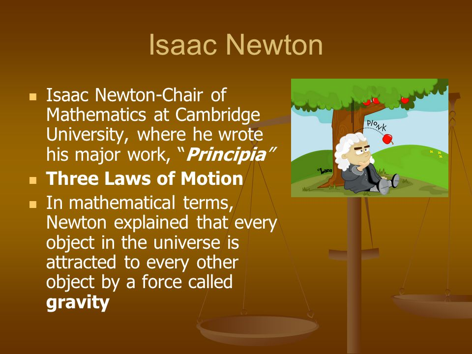 "Isaac Newton Isaac Newton-Chair of Mathematics at Cambridge University, where he wrote his major work, ""Principia"" Three Laws of Motion In mathematica"