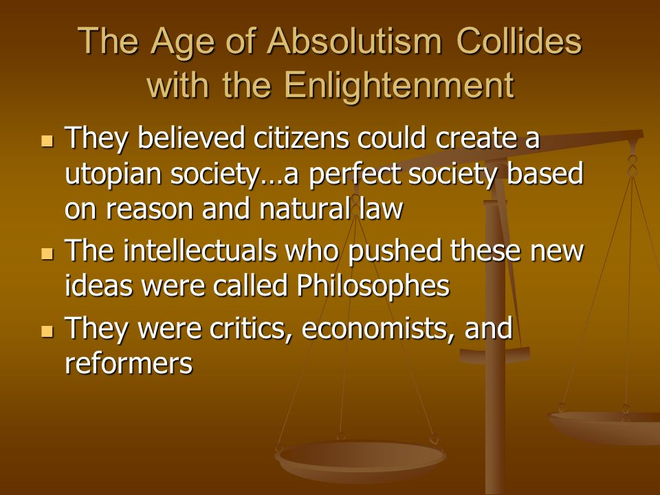 The Age of Absolutism Collides with the Enlightenment They believed citizens could create a utopian society…a perfect society based on reason and natu