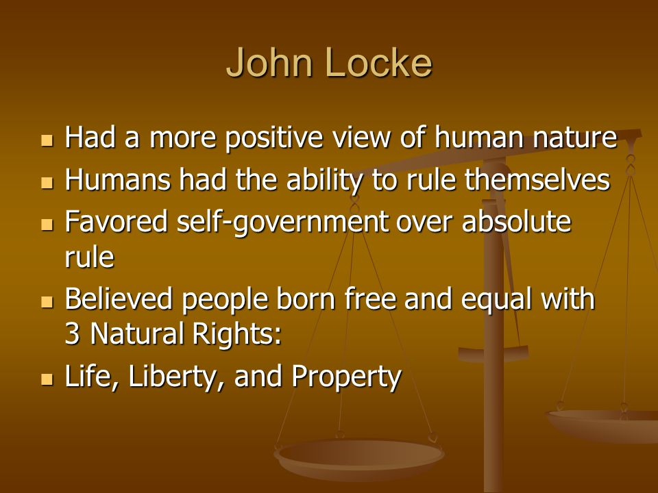 John Locke Had a more positive view of human nature Had a more positive view of human nature Humans had the ability to rule themselves Humans had the