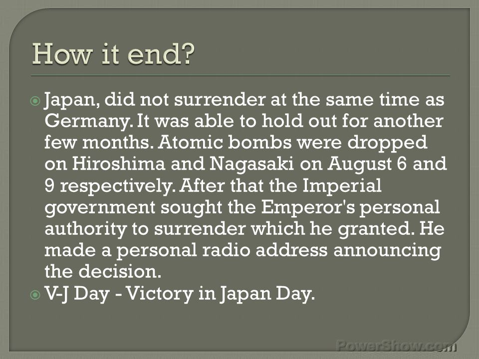  15 August 1945 - Japan surrenders to the Allies V-J Day (Victory in Japan)  2 September 1945 - Having agreed in principle to unconditional surrender on 15 August 1945, Japan formally surrenders, ending World War II throughout the rest of the world.