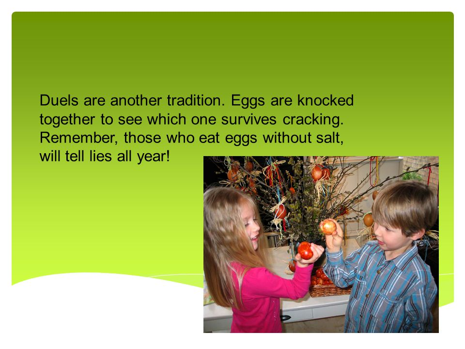 Duels are another tradition. Eggs are knocked together to see which one survives cracking.