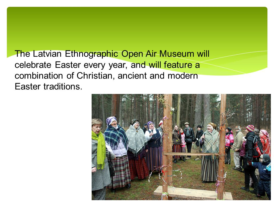 The Latvian Ethnographic Open Air Museum will celebrate Easter every year, and will feature a combination of Christian, ancient and modern Easter traditions.