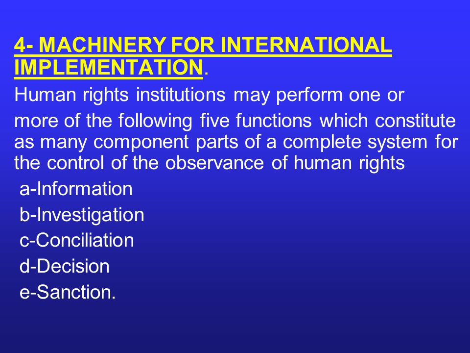 4- MACHINERY FOR INTERNATIONAL IMPLEMENTATION. Human rights institutions may perform one or more of the following five functions which constitute as m