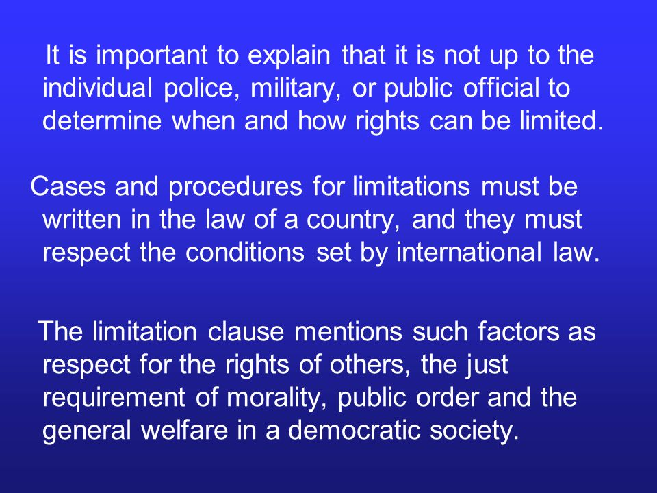 On the other hand, the instruments which deal with civil and political rights – the International Covenant on Civil and Political Rights as well as the European and American conventions are more precise and have special and differentiated limitation clauses in connection with individual articles.