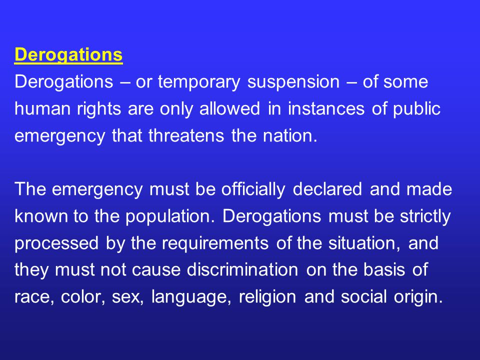 Derogations Derogations – or temporary suspension – of some human rights are only allowed in instances of public emergency that threatens the nation.