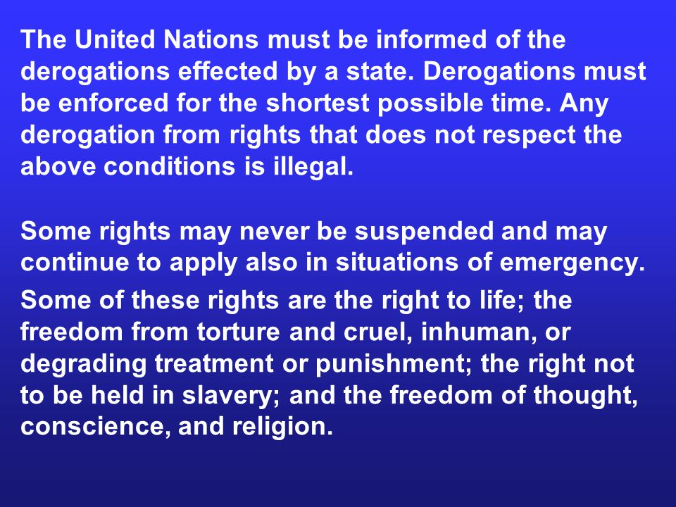 The United Nations must be informed of the derogations effected by a state. Derogations must be enforced for the shortest possible time. Any derogatio