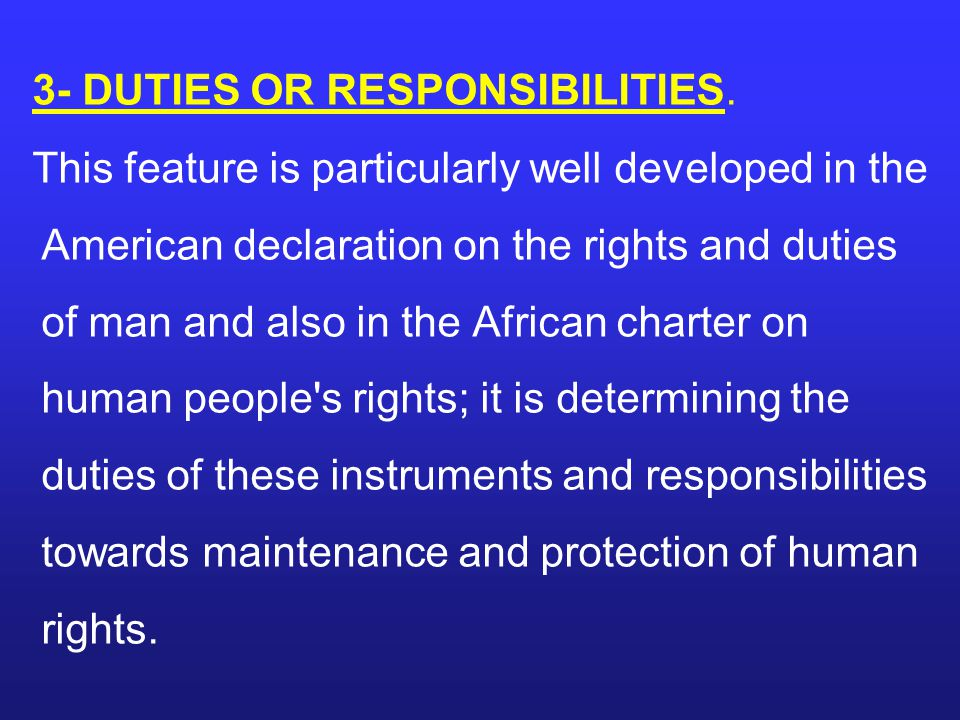 3- DUTIES OR RESPONSIBILITIES. This feature is particularly well developed in the American declaration on the rights and duties of man and also in the