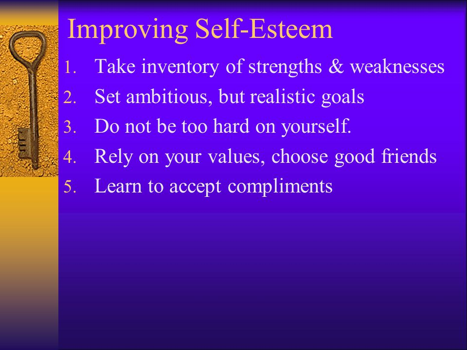 Benefits of High Self-Esteem  Realistic about strengths and weaknesses  Able to take on the responsibilities of daily living  Caring toward oneself