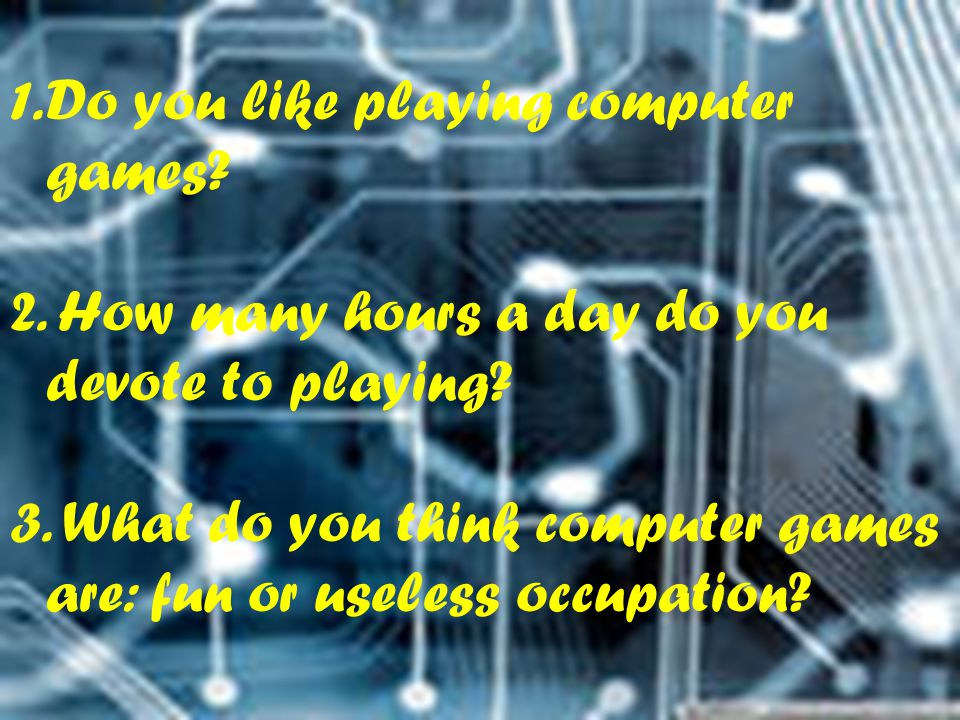 1.Do you like playing computer games? 2. How many hours a day do you devote to playing? 3. What do you think computer games are: fun or useless occupa