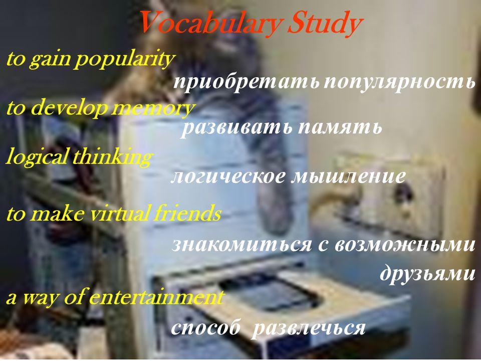 Vocabulary Study to gain popularity приобретать популярность to develop memory развивать память logical thinking логическое мышление to make virtual f