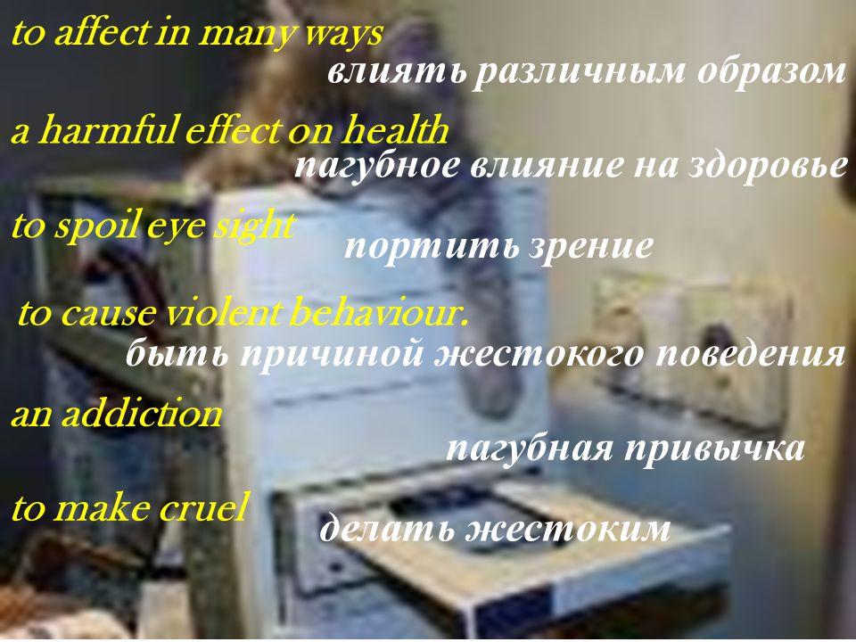 to affect in many ways влиять различным образом a harmful effect on health пагубное влияние на здоровье to spoil eye sight портить зрение to cause vio