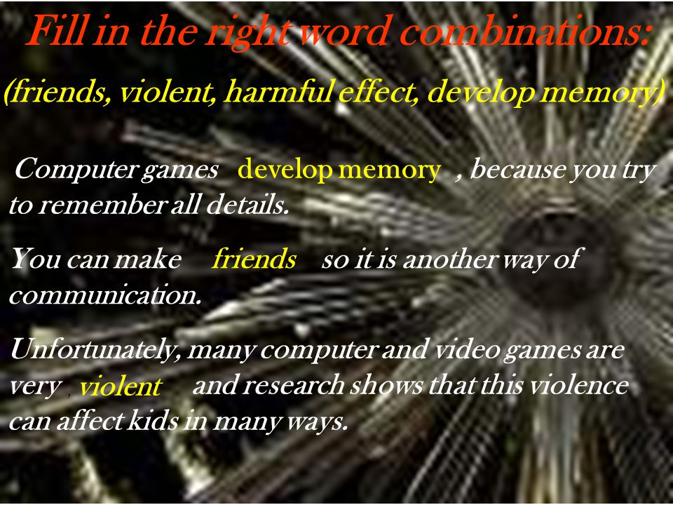 Fill in the right word combinations: Computer games, because you try to remember all details. develop memory You can make so it is another way of comm