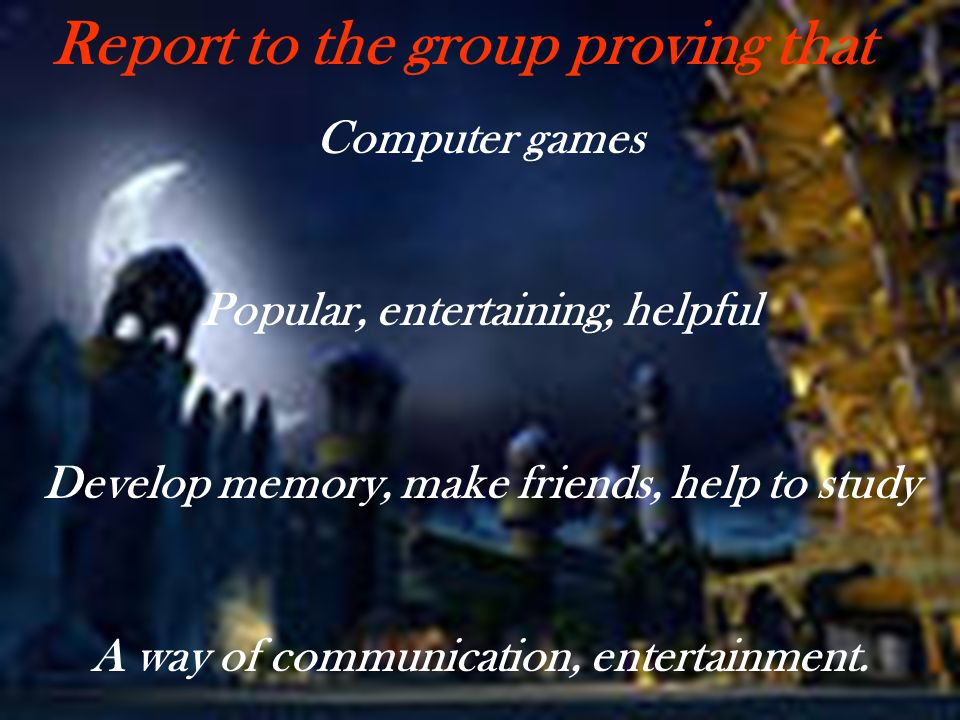 Computer games Popular, entertaining, helpful Develop memory, make friends, help to study A way of communication, entertainment. Report to the group p