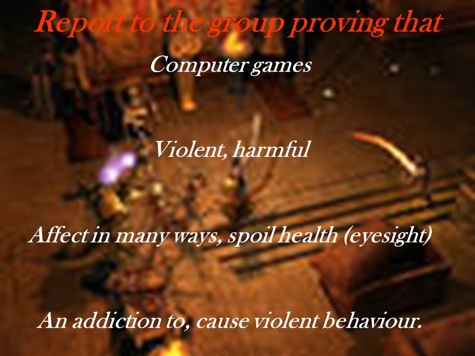Computer games Violent, harmful Affect in many ways, spoil health (eyesight) An addiction to, cause violent behaviour. Report to the group proving tha