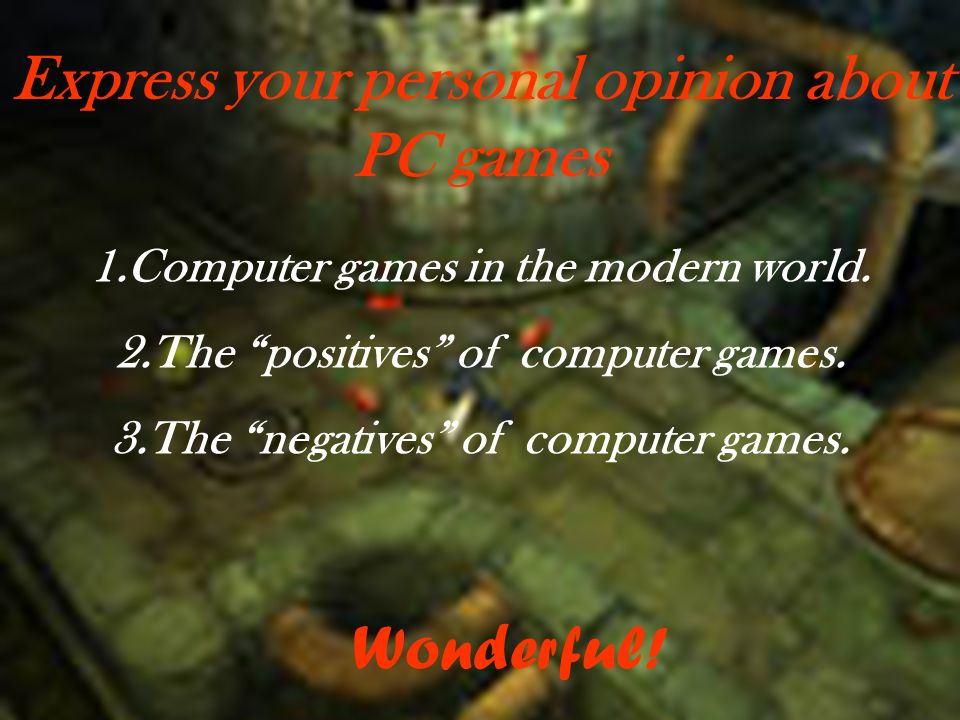 Express your personal opinion about PC games 1.Computer games in the modern world.