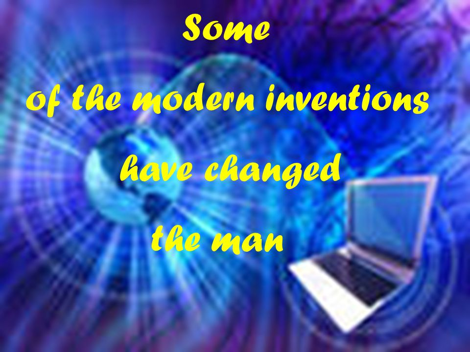 Some of the modern inventions have changed the man